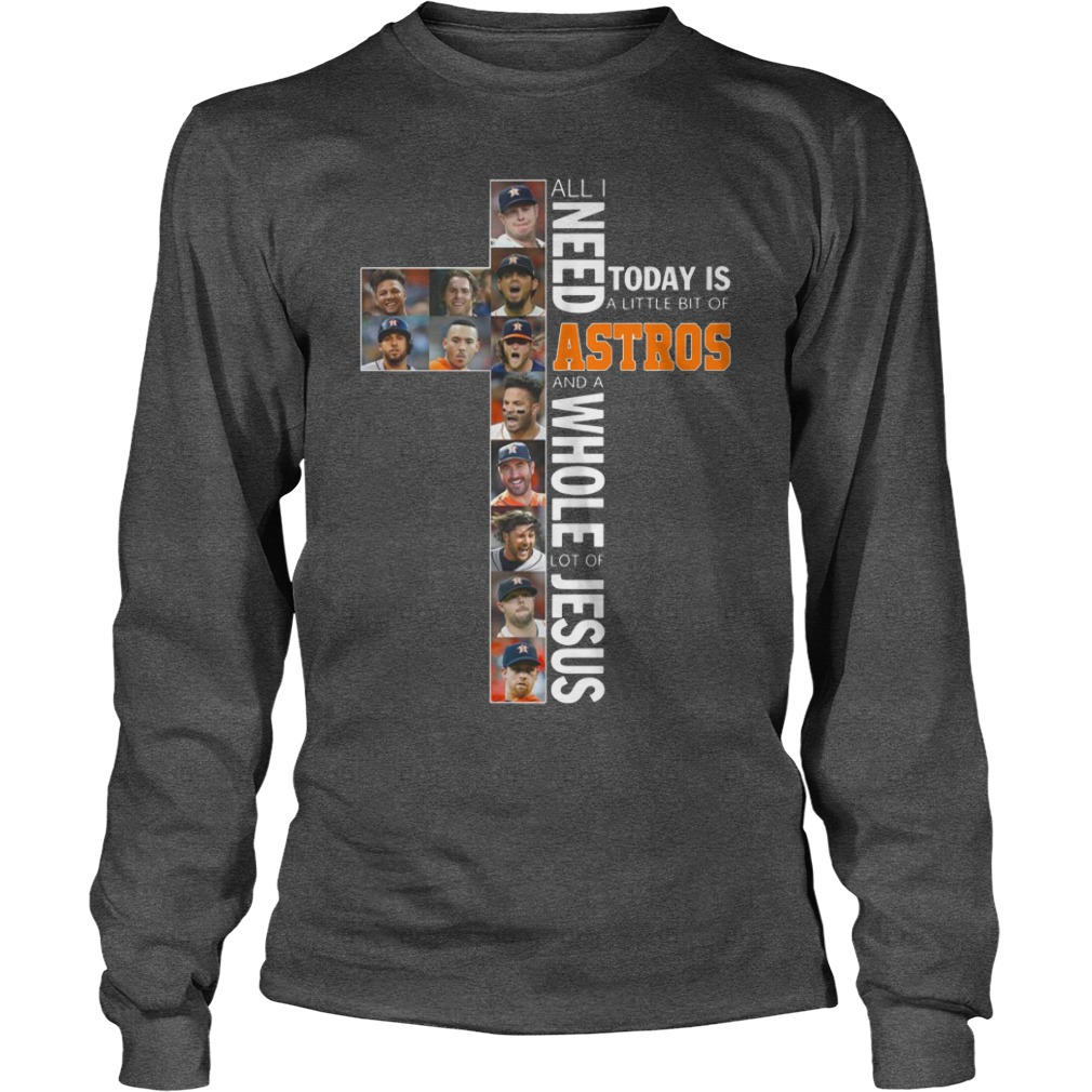 All I Need Astros and a Whole Lot of Jesus Today a Little Bit of Astros shirt unisex longsleeve tee