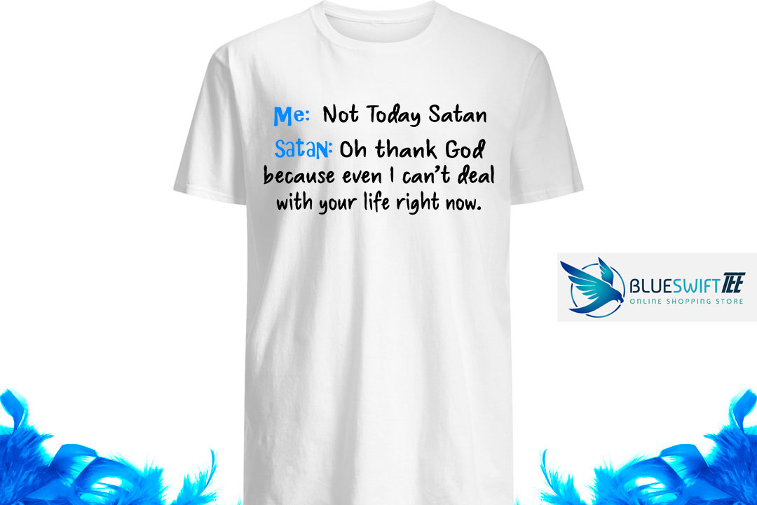 Me Not Today Satan Satan Oh thank God because even I can't deal with your life right now shirt