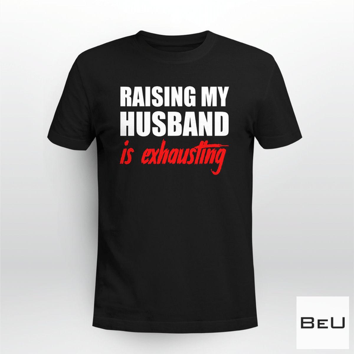 Raising My Husband Is Exhausting Shirt