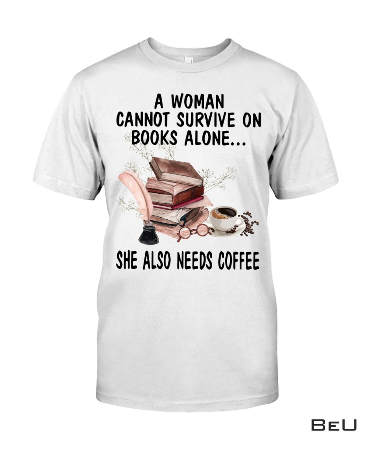 A Woman Cannot Survive On Books Alone She Also Needs Coffee Shirt