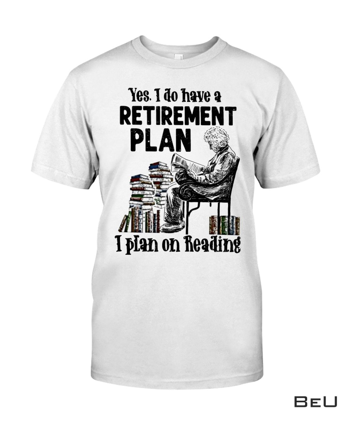 Yes I Do Have Retirement Plan I Plan On Reading Shirt